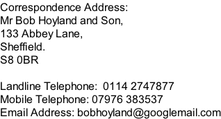 Correspondence Address: Mr Bob Hoyland and Son, 133 Abbey Lane, Sheffield. S8 0BR  Landline Telephone:  0114 2747877 Mobile Telephone: 07976 383537 Email Address: bobhoyland@googlemail.com